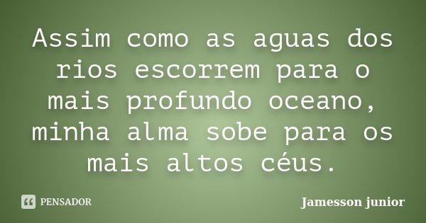 Assim como as aguas dos rios escorrem para o mais profundo oceano, minha alma sobe para os mais altos céus.... Frase de Jamesson Junior.