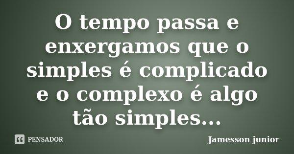 O tempo passa e enxergamos que o simples é complicado e o complexo é algo tão simples...... Frase de Jamesson.junior.