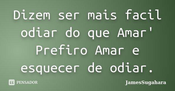 Dizem ser mais facil odiar do que Amar' Prefiro Amar e esquecer de odiar.... Frase de JamesSugahara.