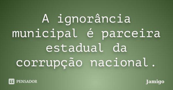 A ignorância municipal é parceira estadual da corrupção nacional.... Frase de Jamigo.