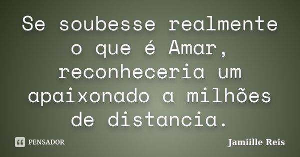 Se soubesse realmente o que é Amar, reconheceria um apaixonado a milhões de distancia.... Frase de Jamiille Reis.