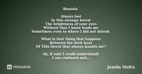 Bussola Always lost In this strange forest The brightness of your eyes Without that I know leads me Sometimes even to where I did not intend. What is that thing... Frase de Jamila Mafra.