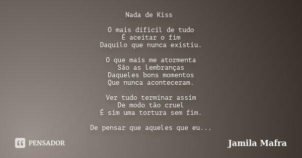 Nada de Kiss O mais difícil de tudo É aceitar o fim Daquilo que nunca existiu. O que mais me atormenta São as lembranças Daqueles bons momentos Que nunca aconte... Frase de Jamila Mafra.