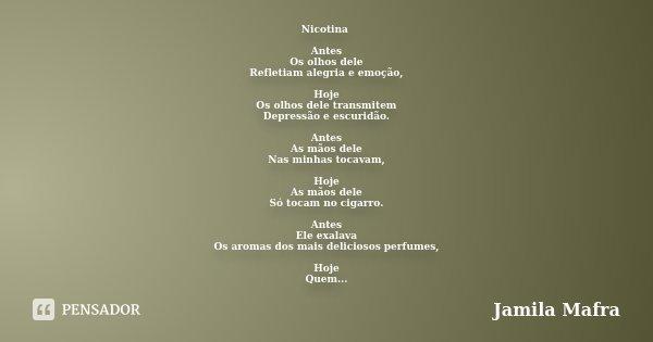 Nicotina Antes Os olhos dele Refletiam alegria e emoção, Hoje Os olhos dele transmitem Depressão e escuridão. Antes As mãos dele Nas minhas tocavam, Hoje As mão... Frase de Jamila Mafra.