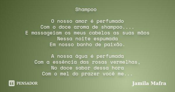Shampoo O nosso amor é perfumado Com o doce aroma de shampoo.... E massageiam os meus cabelos as suas mãos Nessa noite espumada Em nosso banho de paixão. A noss... Frase de Jamila Mafra.