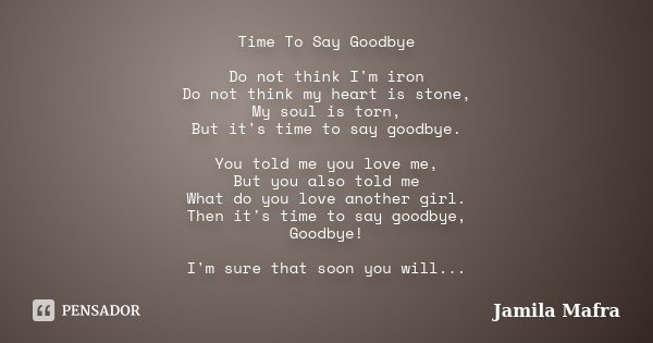 Time To Say Goodbye Do not think I'm iron Do not think my heart is stone, My soul is torn, But it's time to say goodbye. You told me you love me, But you also t... Frase de Jamila Mafra.