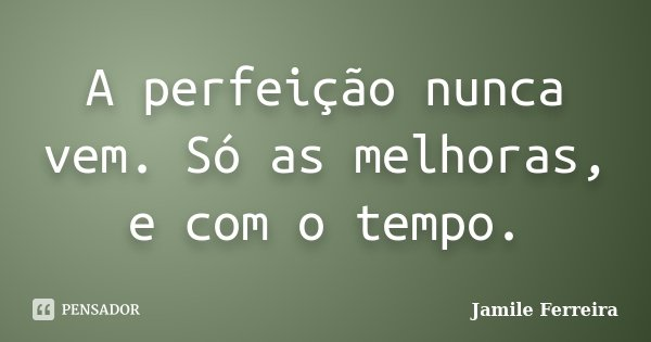 A perfeição nunca vem. Só as melhoras, e com o tempo.... Frase de Jamile Ferreira.
