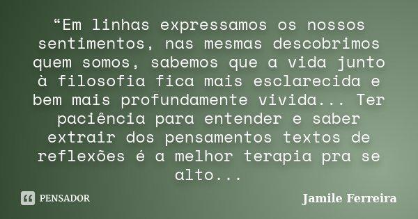 """""""Em linhas expressamos os nossos sentimentos, nas mesmas descobrimos quem somos, sabemos que a vida junto à filosofia fica mais esclarecida e bem mais profundam... Frase de Jamile Ferreira."""