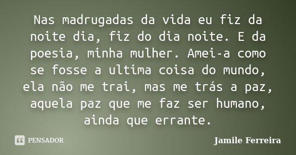Nas madrugadas da vida eu fiz da noite dia, fiz do dia noite. E da poesia, minha mulher. Amei-a como se fosse a ultima coisa do mundo, ela não me trai, mas me t... Frase de Jamile Ferreira.