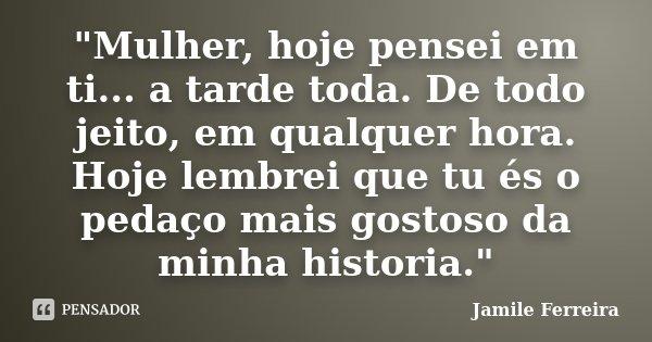 """""""Mulher, hoje pensei em ti... a tarde toda. De todo jeito, em qualquer hora. Hoje lembrei que tu és o pedaço mais gostoso da minha historia.""""... Frase de Jamile Ferreira."""