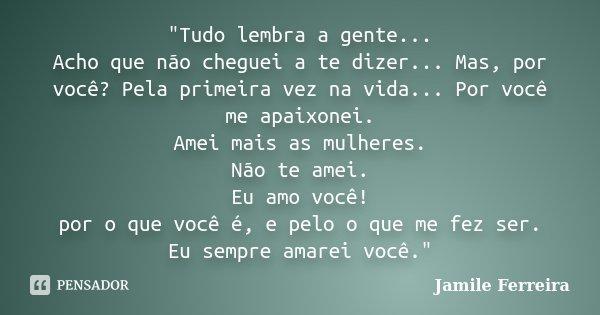 """""""Tudo lembra a gente... Acho que não cheguei a te dizer... Mas, por você? Pela primeira vez na vida... Por você me apaixonei. Amei mais as mulheres. Não te... Frase de Jamile Ferreira."""