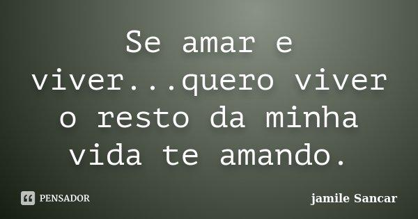 Se amar e viver...quero viver o resto da minha vida te amando.... Frase de Jamile sancar.