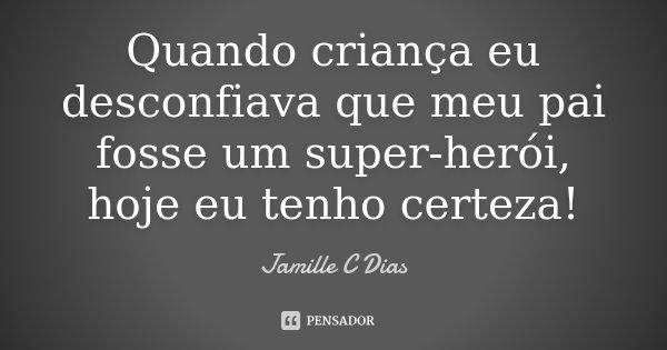 Quando criança eu desconfiava que meu pai fosse um super herói, hoje eu tenho certeza!... Frase de Jamille C Dias.