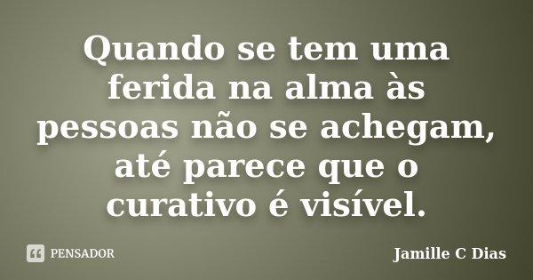 Quando se tem uma ferida na alma às pessoas não se achegam, até parece que o curativo é visível.... Frase de Jamille C Dias.