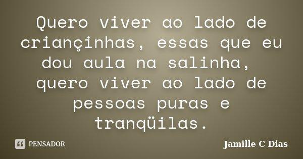 Quero viver ao lado de criançinhas, essas que eu dou aula na salinha, quero viver ao lado de pessoas puras e tranqüilas.... Frase de Jamille C Dias.