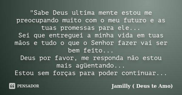 """""""Sabe Deus ultima mente estou me preocupando muito com o meu futuro e as tuas promessas para ele... Sei que entreguei a minha vida em tuas mãos e tudo o qu... Frase de Jamilly ( Deus te Amo)."""