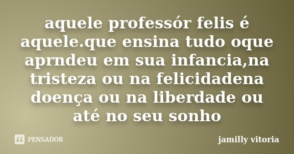 aquele professór felis é aquele.que ensina tudo oque aprndeu em sua infancia,na tristeza ou na felicidadena doença ou na liberdade ou até no seu sonho... Frase de jamilly vitoria.