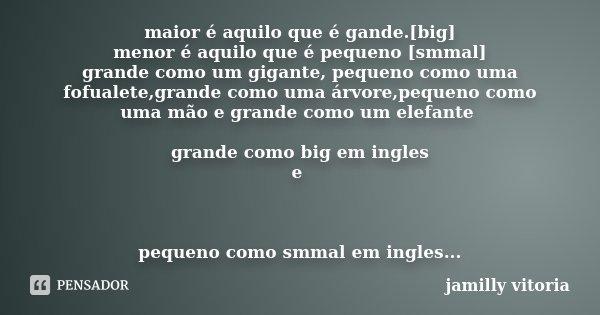 maior é aquilo que é gande.[big] menor é aquilo que é pequeno [smmal] grande como um gigante, pequeno como uma fofualete,grande como uma árvore,pequeno como uma... Frase de jamilly vitoria.