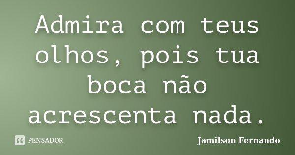 Admira com teus olhos, pois tua boca não acrescenta nada.... Frase de Jamilson Fernando.