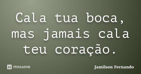 Cala tua boca, mas jamais cala teu coração.... Frase de Jamilson Fernando.