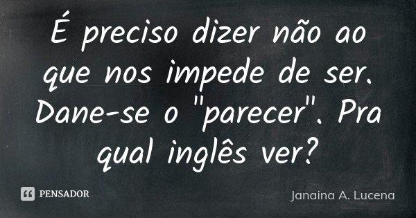 """É preciso dizer não ao que nos impede de ser. Dane-se o """"parecer"""". Pra qual inglês ver?... Frase de Janaina A. Lucena."""