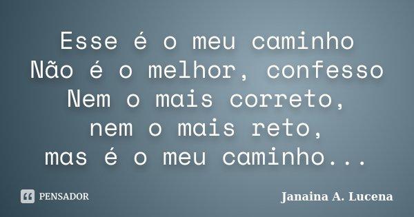 Esse é o meu caminho Não é o melhor, confesso Nem o mais correto, nem o mais reto, mas é o meu caminho...... Frase de Janaina A. Lucena.