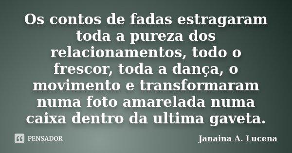 Os contos de fadas estragaram toda a pureza dos relacionamentos, todo o frescor, toda a dança, o movimento e transformaram numa foto amarelada numa caixa dentro... Frase de Janaina A. Lucena.