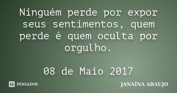 Ninguém perde por expor seus sentimentos, quem perde é quem oculta por orgulho. 08 de Maio 2017... Frase de JANAÍNA ARAÚJO.