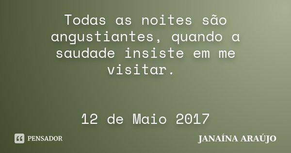 Todas as noites são angustiantes, quando a saudade insiste em me visitar. 12 de Maio 2017... Frase de JANAÍNA ARAÚJO.