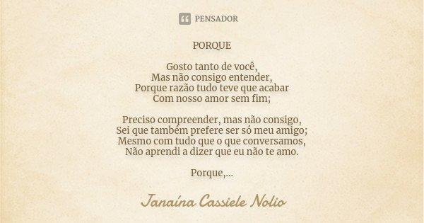 PORQUE Gosto tanto de você, Mas não consigo entender, Porque razão tudo teve que acabar Com nosso amor sem fim; Preciso compreender mas não consigo, Sei que tam... Frase de Janaína Cassiele Nolio.
