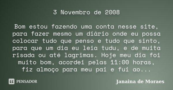 3 Novembro de 2008 Bom estou fazendo uma conta nesse site, para fazer mesmo um diário onde eu possa colocar tudo que penso e tudo que sinto, para que um dia eu ... Frase de Janaina de Moraes.