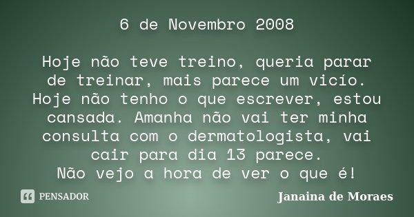 6 de Novembro 2008 Hoje não teve treino, queria parar de treinar, mais parece um vicío. Hoje não tenho o que escrever, estou cansada. Amanha não vai ter minha c... Frase de Janaina de Moraes.