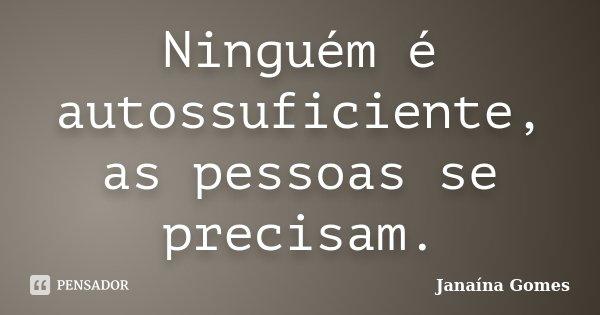 Ninguém é autossuficiente, as pessoas se precisam.... Frase de Janaína Gomes.