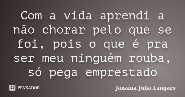 Com a vida aprendi a não chorar pelo que se foi, pois o que é pra ser meu ninguém rouba, só pega emprestado... Frase de Janaína Júlia Langaro.