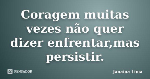Coragem muitas vezes não quer dizer enfrentar,mas persistir.... Frase de Janaina Lima.