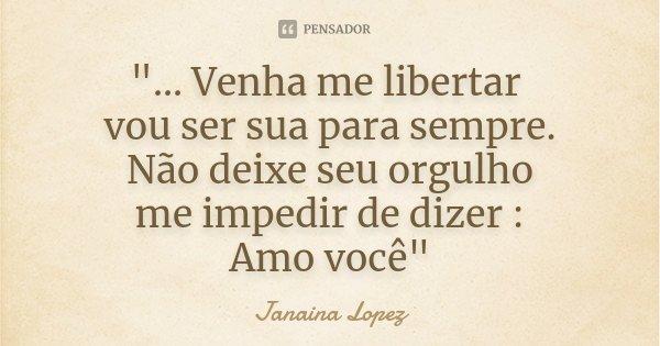 """""""... Venha me libertar vou ser sua para sempre. Não deixe seu orgulho me impedir de dizer : Amo você""""... Frase de Janaina lopez."""