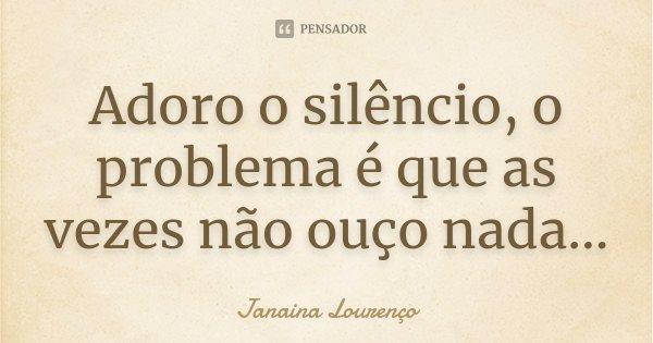 Adoro o silêncio, o problema é que as vezes não ouço nada...... Frase de Janaina Lourenço.