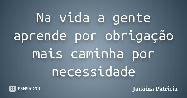 Na vida a gente aprende por obrigação mais caminha por necessidade... Frase de Janaina Patricia.