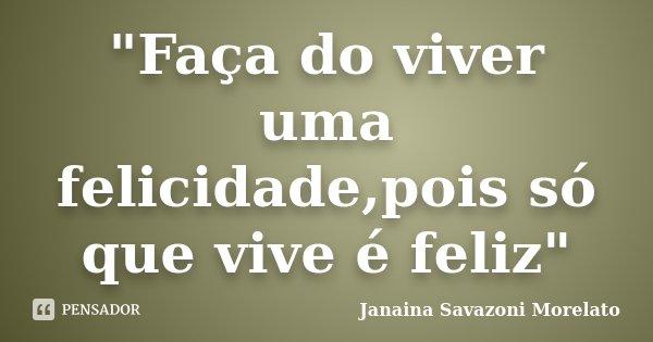 """""""Faça do viver uma felicidade,pois só que vive é feliz""""... Frase de Janaina Savazoni Morelato."""