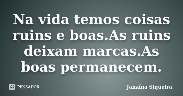 Na vida temos coisas ruins e boas.As ruins deixam marcas.As boas permanecem.... Frase de Janaína Siqueira..