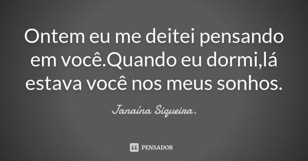 Ontem eu me deitei pensando em você.Quando eu dormi,lá estava você nos meus sonhos.... Frase de Janaína Siqueira..