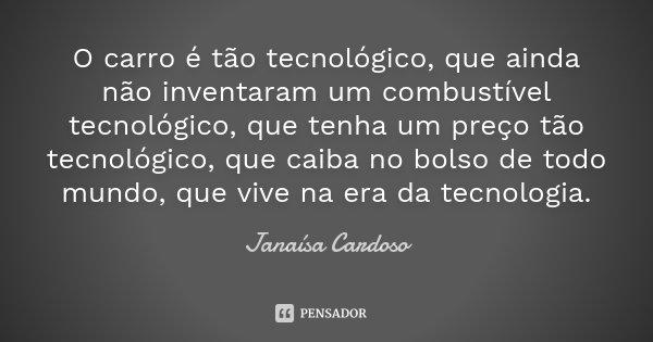 O carro é tão tecnológico, que ainda não inventaram um combustível tecnológico, que tenha um preço tão tecnológico, que caiba no bolso de todo mundo, que vive n... Frase de Janaísa Cardoso.