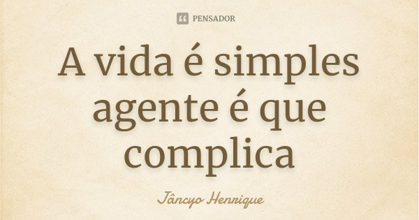 A vida é simples agente é que complica... Frase de Jâncyo Henrique.