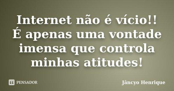 Internet não é vício!! É apenas uma vontade imensa que controla minhas atitudes!... Frase de Jâncyo Henrique.