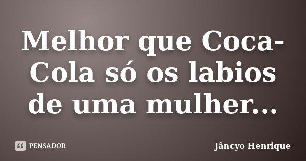 Melhor que Coca-Cola só os labios de uma mulher...... Frase de Jâncyo Henrique.