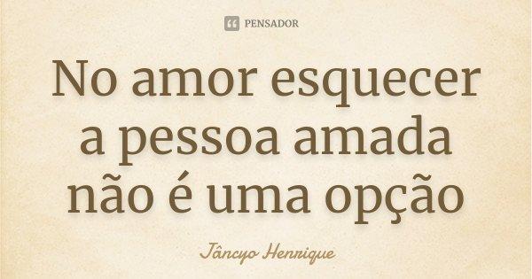 No amor esquecer a pessoa amada não é uma opção... Frase de Jâncyo Henrique.