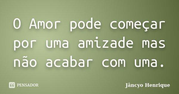 O Amor pode começar por uma amizade mas não acabar com uma.... Frase de Jâncyo Henrique.