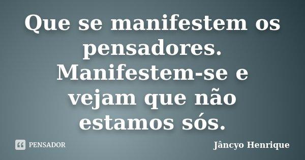 Que se manifestem os pensadores. Manifestem-se e vejam que não estamos sós.... Frase de Jâncyo Henrique.