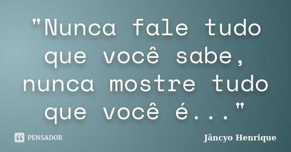 """""""Nunca fale tudo que você sabe, nunca mostre tudo que você é...""""... Frase de Jâncyo Henrique."""