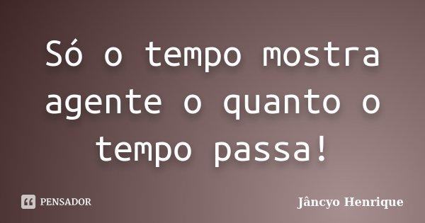 Só o tempo mostra agente o quanto o tempo passa!... Frase de Jâncyo Henrique.